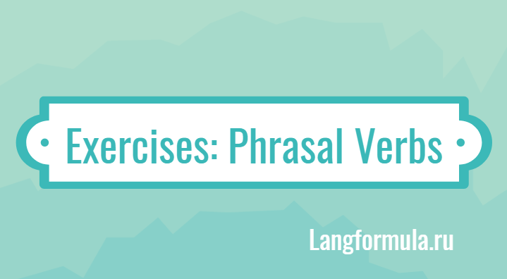 Упражнения на фразовые глаголы в английском языке